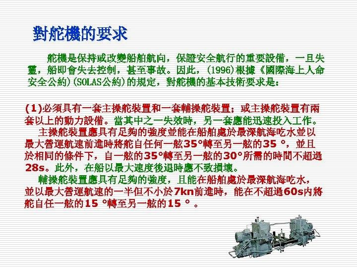 對舵機的要求 舵機是保持或改變船舶航向,保證安全航行的重要設備,一旦失 靈,船即會失去控制,甚至事故。因此,(1996)根據《國際海上人命 安全公約)(SOLAS公約)的規定,對舵機的基本技術要求是: (1)必須具有一套主操舵裝置和一套輔操舵裝置;或主操舵裝置有兩 套以上的動力設備。當其中之一失效時,另一套應能迅速投入 作。 主操舵裝置應具有足夠的強度並能在船舶處於最深航海吃水並以 最大營運航速前進時將舵自任何一舷 35°轉至另一舷的35 °,並且 於相同的條件下,自一舷的35°轉至另一舷的30°所需的時間不超過 28 s。此外,在船以最大速度後退時應不致損壞。