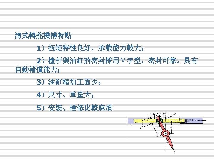 滑式轉舵機構特點     1)扭矩特性良好,承載能力較大;    2)撞杆與油缸的密封採用V字型,密封可靠,具有 自動補償能力;    3)油缸精加 面少;    4)尺寸、重量大;    5)安裝、檢修比較麻煩