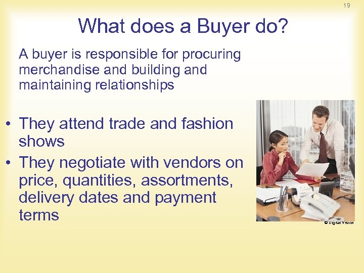 19 What does a Buyer do? A buyer is responsible for procuring merchandise and