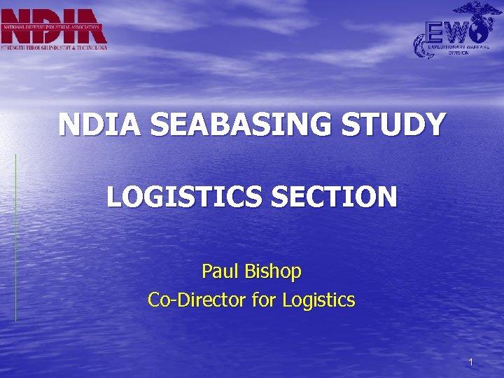 NDIA SEABASING STUDY LOGISTICS SECTION Paul Bishop Co-Director for Logistics 1