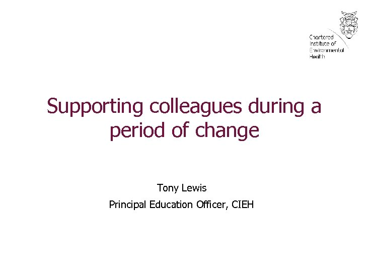 Supporting colleagues during a period of change Tony Lewis Principal Education Officer, CIEH