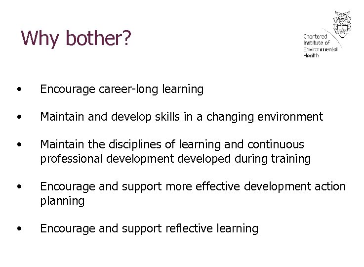 Why bother? • Encourage career-long learning • Maintain and develop skills in a changing