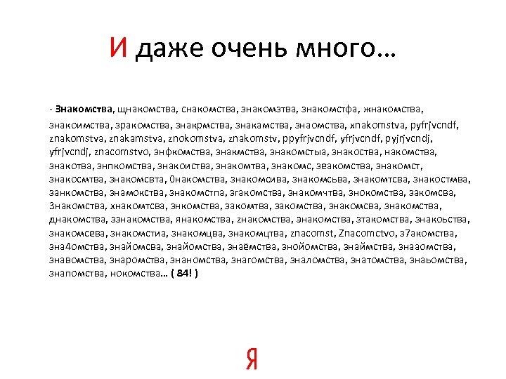 И даже очень много… - Знакомства, щнакомства, снакомства, знакомзтва, знакомстфа, жнакомства, знакоимства, зракомства, знакрмства,