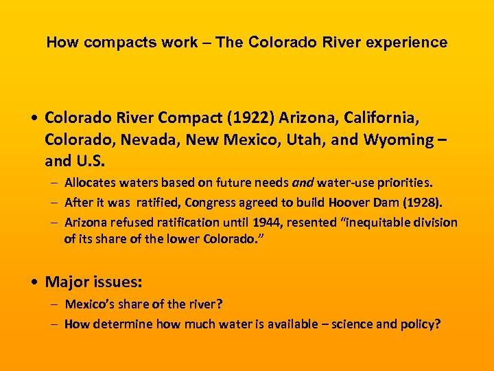How compacts work – The Colorado River experience • Colorado River Compact (1922) Arizona,