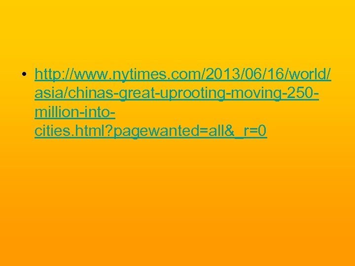 • http: //www. nytimes. com/2013/06/16/world/ asia/chinas-great-uprooting-moving-250 million-intocities. html? pagewanted=all&_r=0
