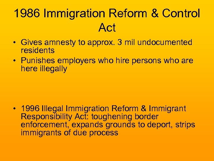 1986 Immigration Reform & Control Act • Gives amnesty to approx. 3 mil undocumented