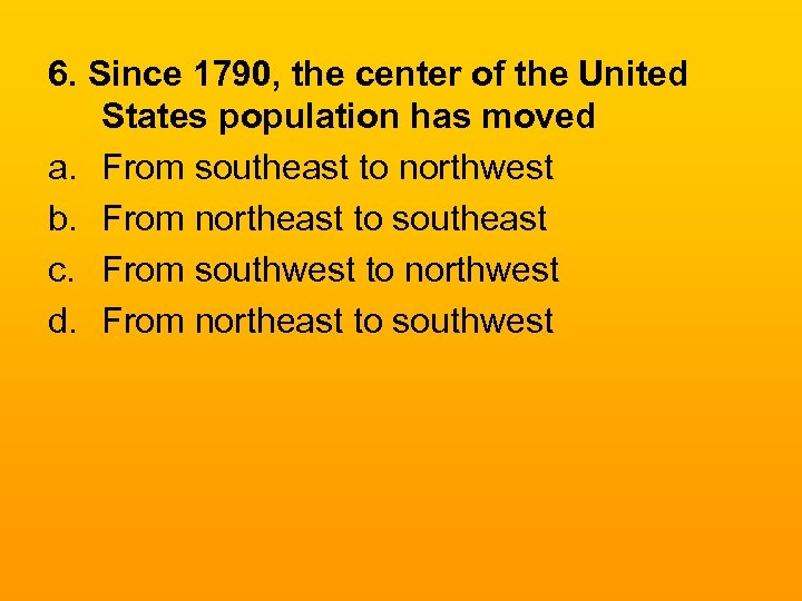 6. Since 1790, the center of the United States population has moved a. From