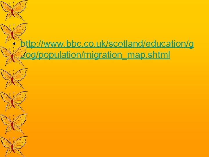 • http: //www. bbc. co. uk/scotland/education/g eog/population/migration_map. shtml