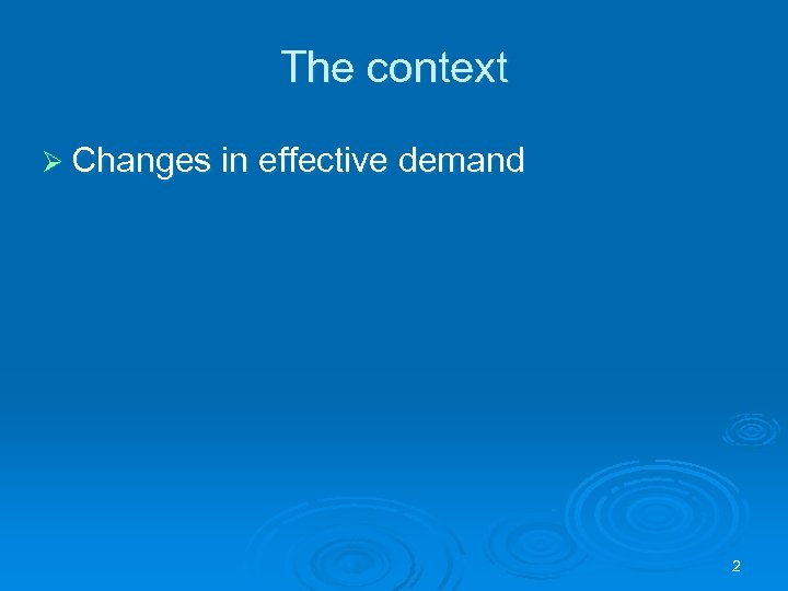 The context Ø Changes in effective demand 2