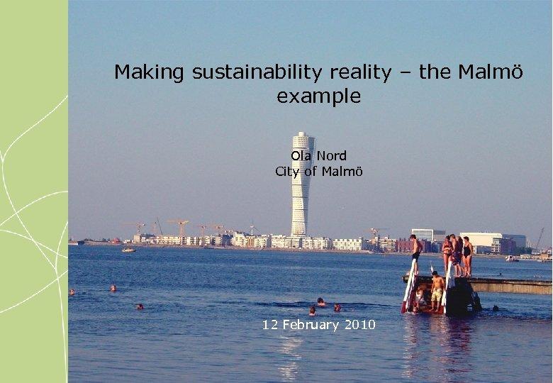 Making sustainability reality – the Malmö example Ola Nord City of Malmö 12 February