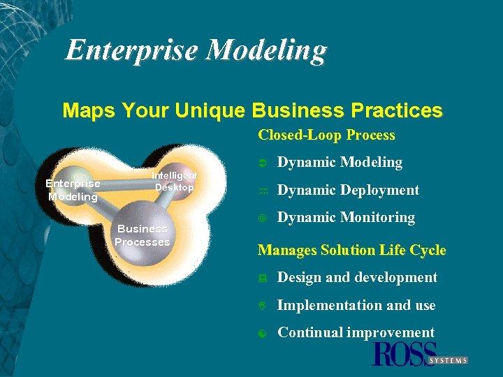 Enterprise Modeling Maps Your Unique Business Practices Closed-Loop Process Ü Enterprise Modeling Intelligent Desktop