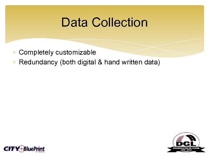 Data Collection Completely customizable Redundancy (both digital & hand written data)
