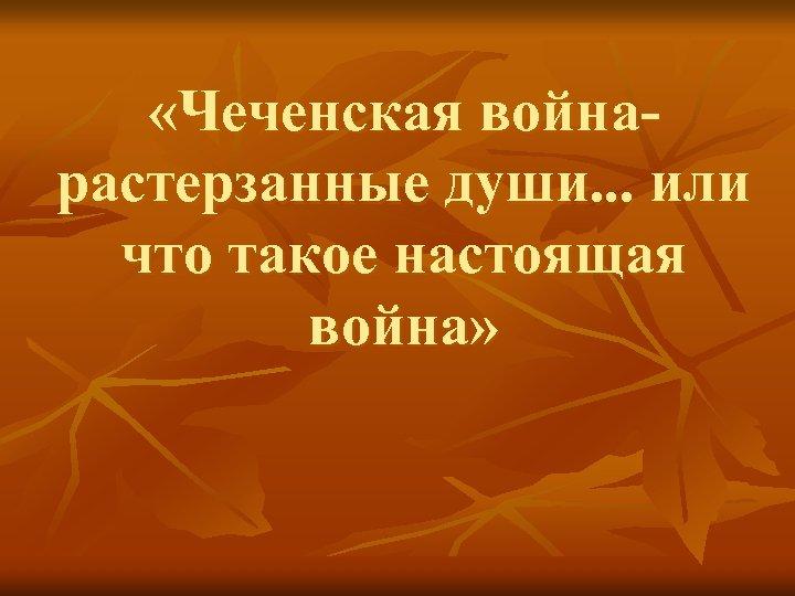 «Чеченская войнарастерзанные души. . . или что такое настоящая война»