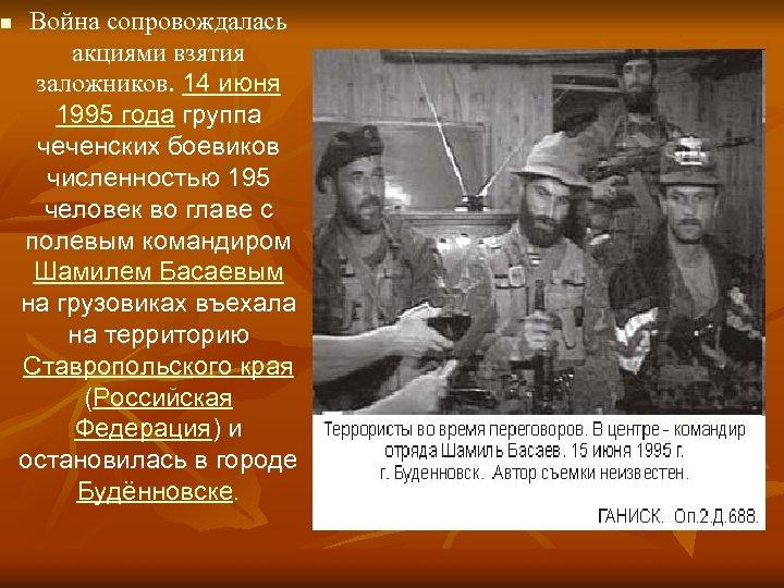 n Война сопровождалась акциями взятия заложников. 14 июня 1995 года группа чеченских боевиков численностью