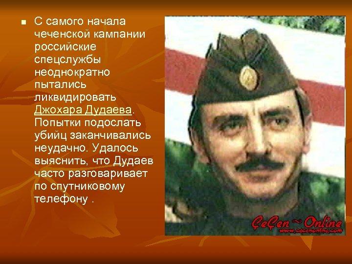 n С самого начала чеченской кампании российские спецслужбы неоднократно пытались ликвидировать Джохара Дудаева. Попытки