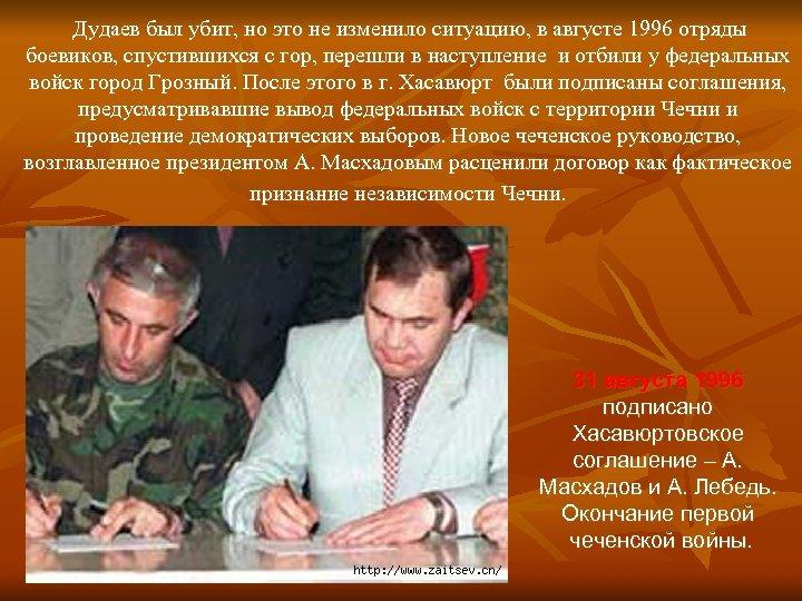 Дудаев был убит, но это не изменило ситуацию, в августе 1996 отряды боевиков, спустившихся