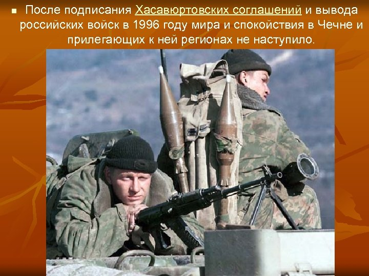 n После подписания Хасавюртовских соглашений и вывода российских войск в 1996 году мира и