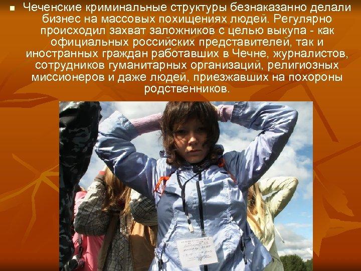 n Чеченские криминальные структуры безнаказанно делали бизнес на массовых похищениях людей. Регулярно происходил захват