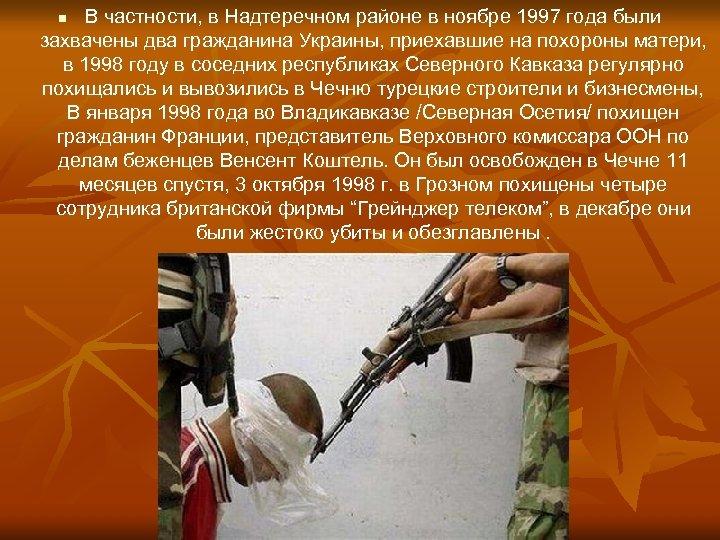 В частности, в Надтеречном районе в ноябре 1997 года были захвачены два гражданина Украины,
