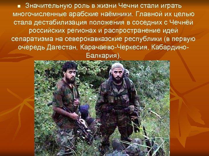Значительную роль в жизни Чечни стали играть многочисленные арабские наёмники. Главной их целью стала