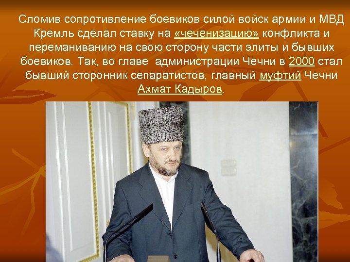 Сломив сопротивление боевиков силой войск армии и МВД Кремль сделал ставку на «чеченизацию»
