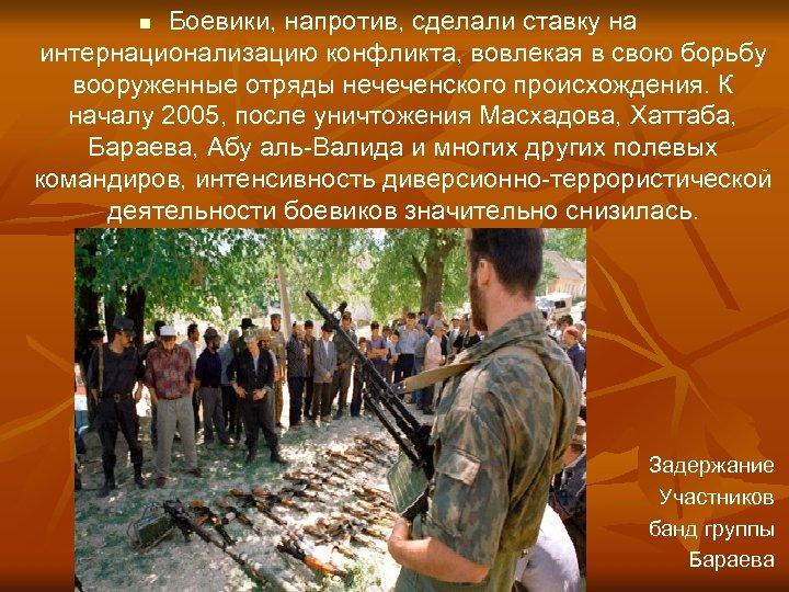 Боевики, напротив, сделали ставку на интернационализацию конфликта, вовлекая в свою борьбу вооруженные отряды нечеченского