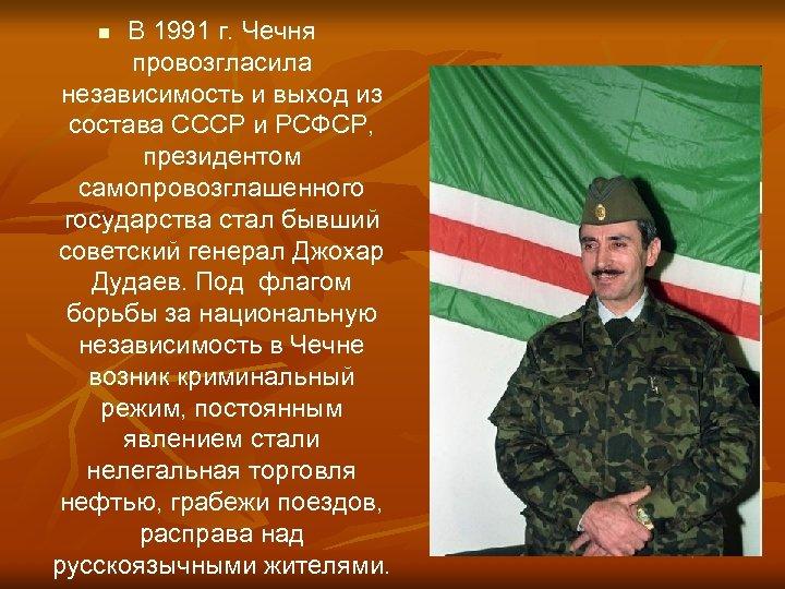 В 1991 г. Чечня провозгласила независимость и выход из состава СССР и РСФСР, президентом