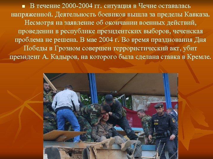 В течение 2000 -2004 гг. ситуация в Чечне оставалась напряженной. Деятельность боевиков вышла за