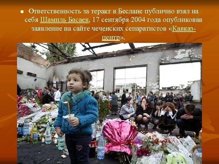 n Ответственность за теракт в Беслане публично взял на себя Шамиль Басаев, 17 сентября