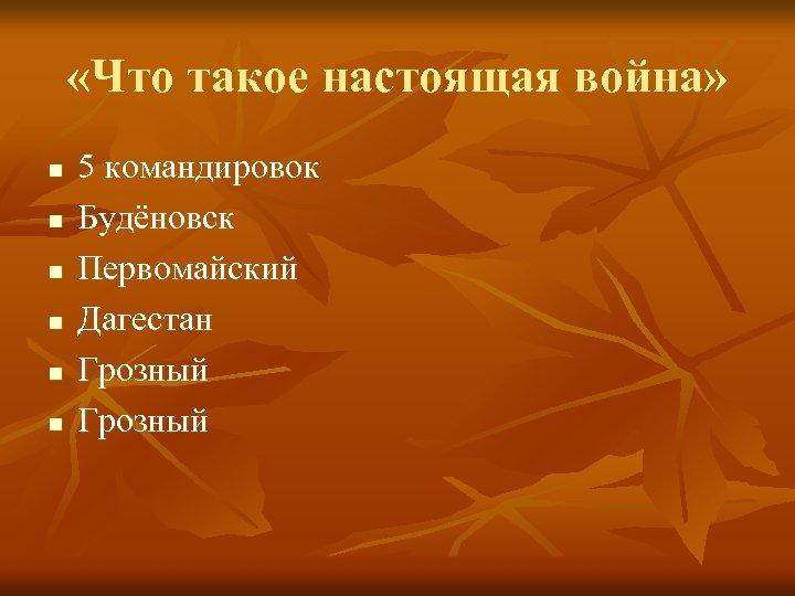 «Что такое настоящая война» n n n 5 командировок Будёновск Первомайский Дагестан Грозный