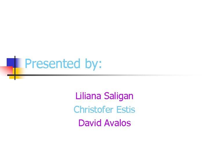 Presented by: Liliana Saligan Christofer Estis David Avalos