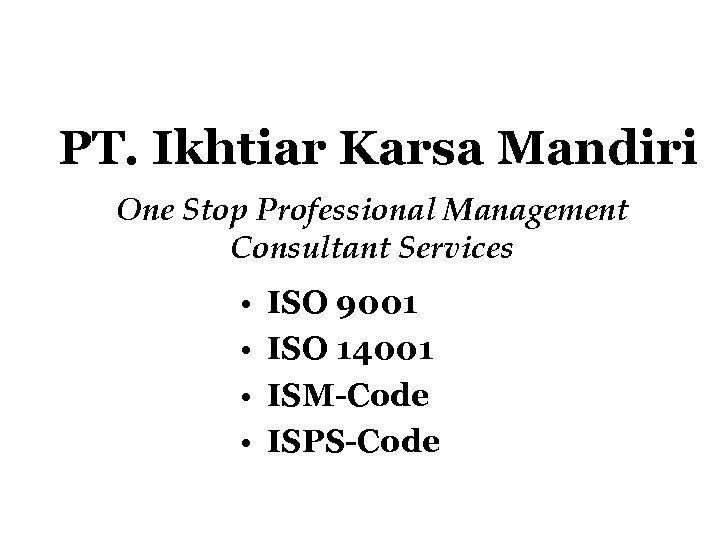 PT. Ikhtiar Karsa Mandiri One Stop Professional Management Consultant Services • • ISO 9001