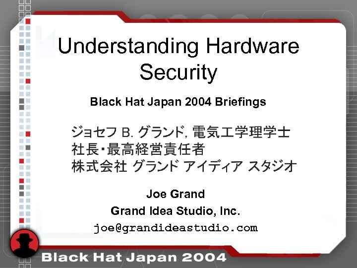 Understanding Hardware Security Black Hat Japan 2004 Briefings Joe Grand Idea Studio, Inc. joe@grandideastudio.