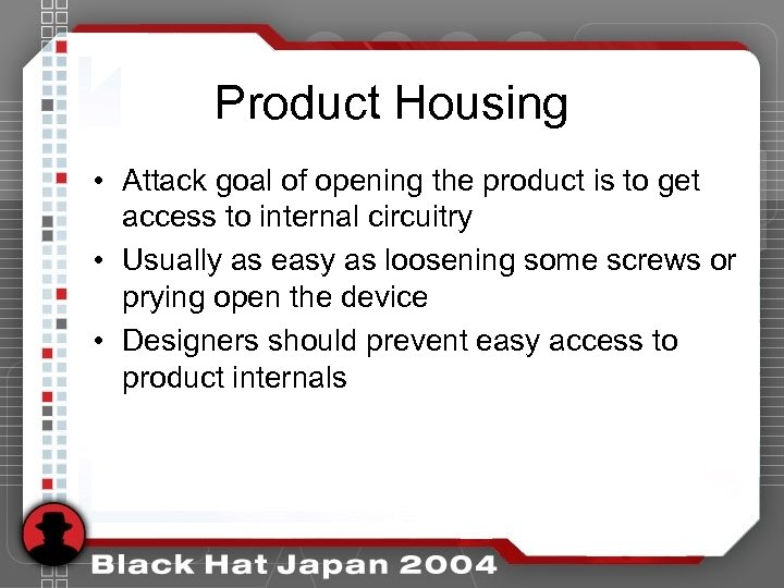Product Housing • Attack goal of opening the product is to get access to