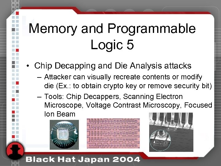Memory and Programmable Logic 5 • Chip Decapping and Die Analysis attacks – Attacker