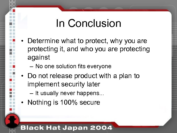 In Conclusion • Determine what to protect, why you are protecting it, and who