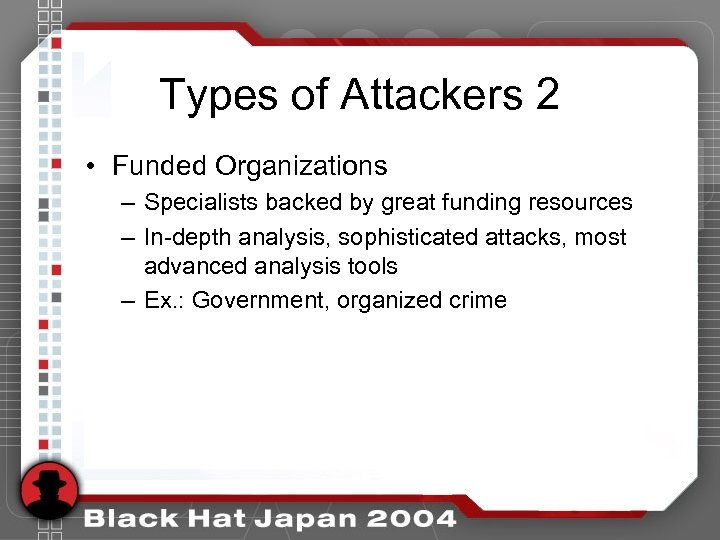 Types of Attackers 2 • Funded Organizations – Specialists backed by great funding resources