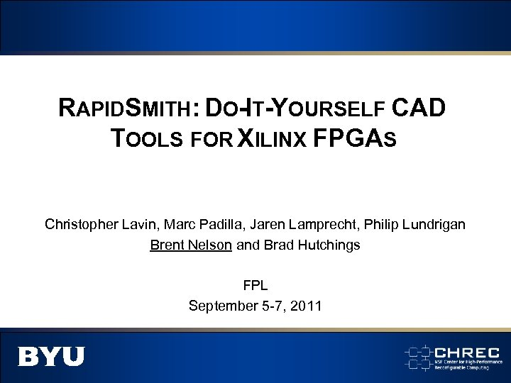 RAPIDSMITH: DO-IT-YOURSELF CAD TOOLS FOR XILINX FPGAS Christopher Lavin, Marc Padilla, Jaren Lamprecht, Philip