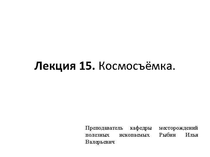 Лекция 15. Космосъёмка. Преподаватель кафедры полезных ископаемых Валерьевич месторождений Рыбин Илья