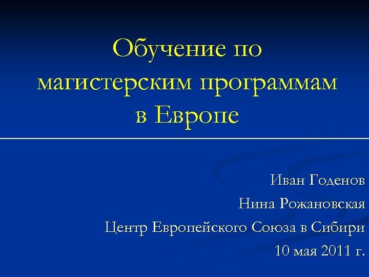 Обучение по магистерским программам в Европе Иван Годенов Нина Рожановская Центр Европейского Союза в