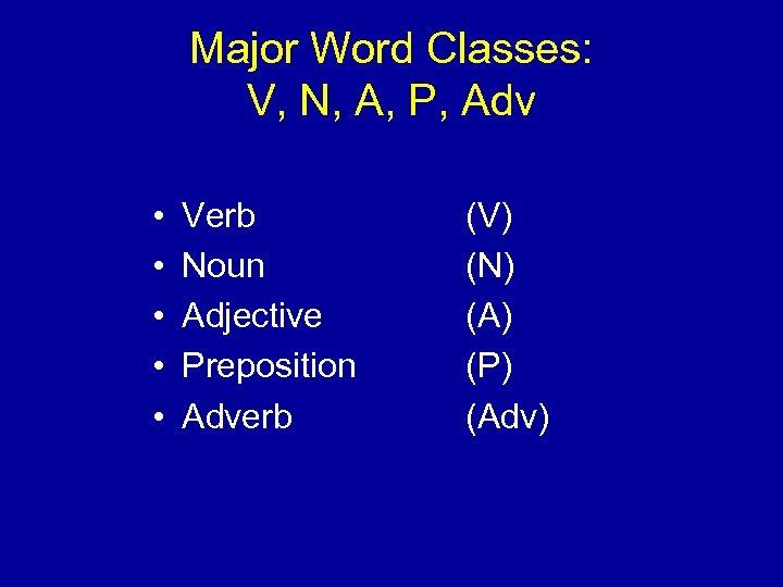 Major Word Classes: V, N, A, P, Adv • • • Verb Noun Adjective