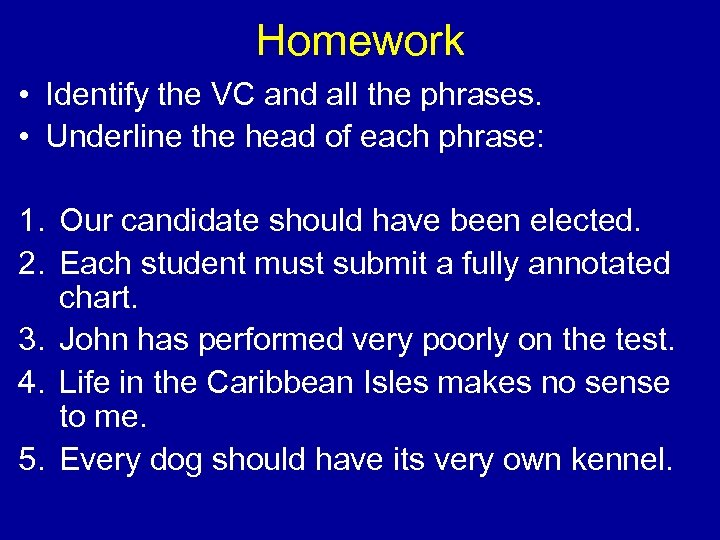 Homework • Identify the VC and all the phrases. • Underline the head of