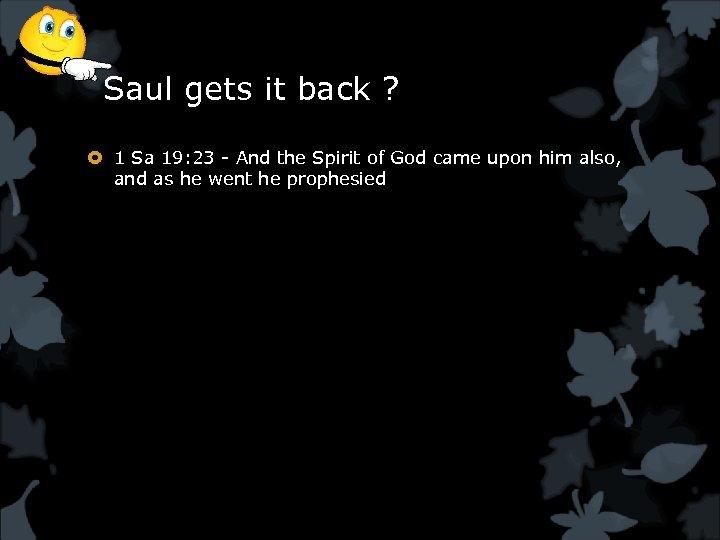 Saul gets it back ? 1 Sa 19: 23 - And the Spirit of