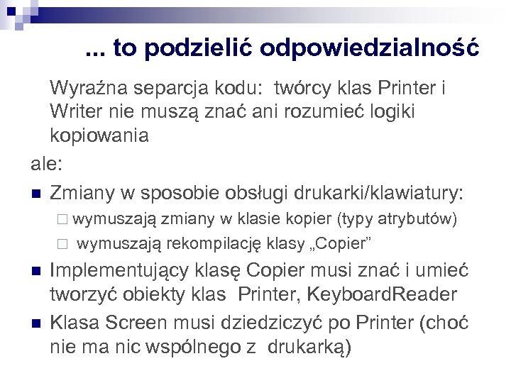 . . . to podzielić odpowiedzialność Wyraźna separcja kodu: twórcy klas Printer i Writer