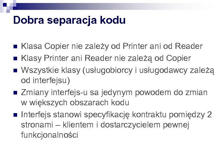 Dobra separacja kodu n n n Klasa Copier nie zależy od Printer ani od