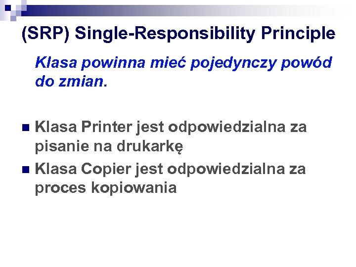 (SRP) Single-Responsibility Principle Klasa powinna mieć pojedynczy powód do zmian. Klasa Printer jest odpowiedzialna