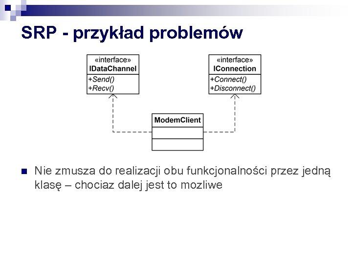 SRP - przykład problemów n Nie zmusza do realizacji obu funkcjonalności przez jedną klasę
