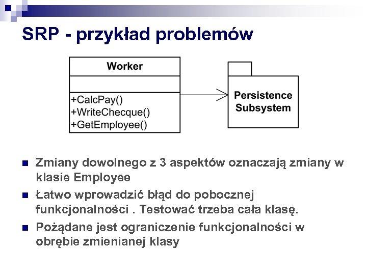 SRP - przykład problemów n n n Zmiany dowolnego z 3 aspektów oznaczają zmiany