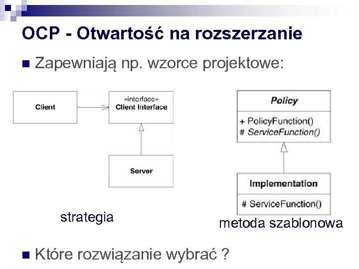 OCP - Otwartość na rozszerzanie n Zapewniają np. wzorce projektowe: strategia n metoda szablonowa