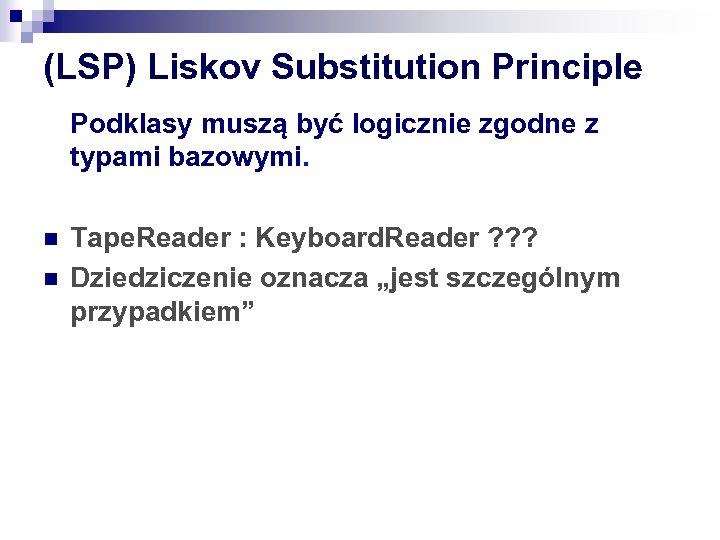 (LSP) Liskov Substitution Principle Podklasy muszą być logicznie zgodne z typami bazowymi. n n